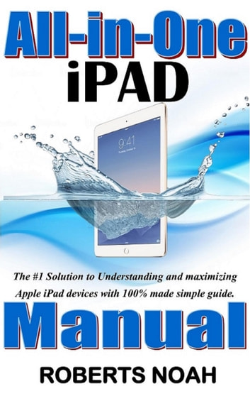 All in One iPad Manual - The #1 Solution to Understanding and maximizing Apple iPad devices with 100% made simple guide eBook by Roberts Noah