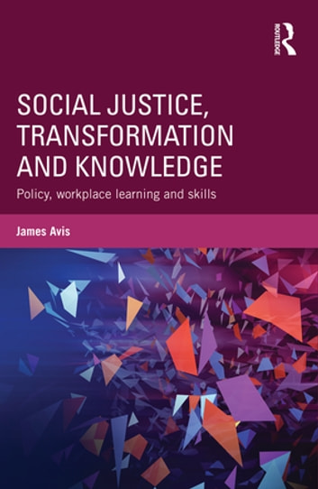 Social Justice, Transformation and Knowledge - Policy, Workplace Learning and Skills eBook by James Avis