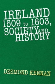 Ireland 1509 to 1603, Society and History ebook by Desmond Keenan