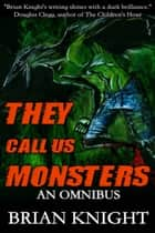 They Call Us Monsters - An Omnibus ebook by Brian Knight