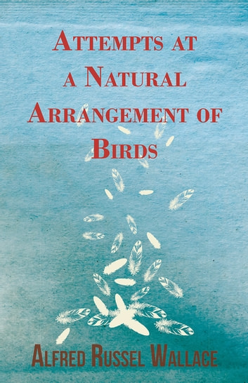 Attempts at a Natural Arrangement of Birds ebook by Alfred Russel Wallace