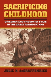 Sacrificing Childhood - Children and the Soviet State in the Great Patriotic War ebook by Julie K. deGraffenried