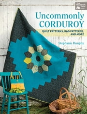 Uncommonly Corduroy - Quilt Patterns, Bag Patterns, and More ebook by Stephanie Dunphy