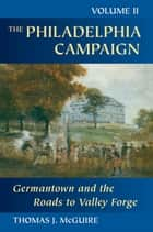 The Philadelphia Campaign - Germantown and the Roads to Valley Forge ebook by Thomas J. McGuire