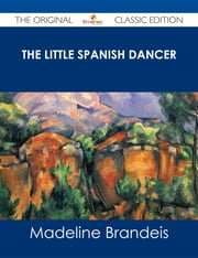 The Little Spanish Dancer - The Original Classic Edition ebook by Madeline Brandeis