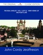 The Real Shelley, Vol. I (of 2) - New Views of the Poet's Life - The Original Classic Edition ebook by John Cordy Jeaffreson
