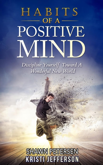 Habits of a Positive Mind: Discipline Yourself Toward A Wonderful New World ebook by Kristi Jefferson