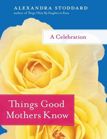 Things Good Mothers Know - A Celebration ebook by Alexandra Stoddard