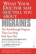 What Your Doctor May Not Tell You About(TM): Migraines - The Breakthrough Program That Can Help End Your Pain ebook by Alexander Mauskop, Barry Fox