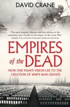 Empires of the Dead: How One Man's Vision Led to the Creation of WWI's War Graves ebook by David Crane