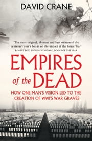 Empires of the Dead: How One Man's Vision Led to the Creation of WWI's War Graves ebook by Kobo.Web.Store.Products.Fields.ContributorFieldViewModel