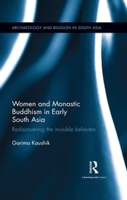 Women and Monastic Buddhism in Early South Asia - Rediscovering the invisible believers ebook by Garima Kaushik
