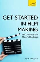Get Started in Film Making - The Definitive Film Makers Handbook ebook by Tom Holden