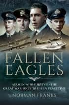 Fallen Eagles - Airmen Who Survived The Great War Only to Die in Peacetime ebook by Norman Franks