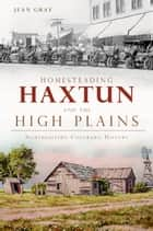 Homesteading Haxtun and the High Plains ebook by Jean Gray