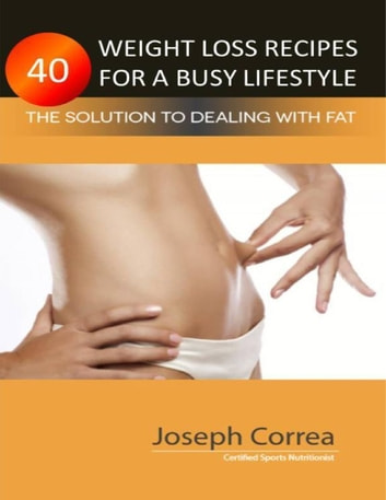 40 Weight Loss Recipes for a Busy Lifestyle ebook by Joseph Correa (Certified Sports Nutritionist)