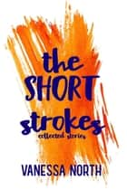 The Short Strokes: Collected Stories ebook by Vanessa North