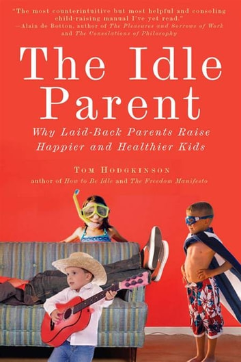 The Idle Parent - Why Laid-Back Parents Raise Happier and Healthier Kids ebook by Tom Hodgkinson