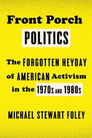 Front Porch Politics - The Forgotten Heyday of American Activism in the 1970s and 1980s ebook by Michael Stewart Foley