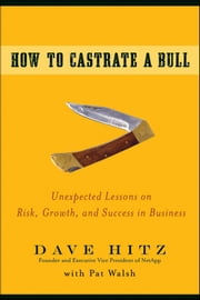 How to Castrate a Bull - Unexpected Lessons on Risk, Growth, and Success in Business ebook by Pat Walsh,Dave  Hitz