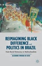 Reimagining Black Difference and Politics in Brazil - From Racial Democracy to Multiculturalism ebook by Alexandre Emboaba Da Costa