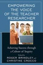 Empowering the Voice of the Teacher Researcher - Achieving Success through a Culture of Inquiry ebook by Roger Neilson Brindley, Christine M. Crocco, Nancy Fichtman Dana,...