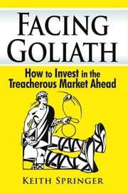 Facing Goliath - How to Triumph in the Dangerous Market Ahead ebook by Keith Springer