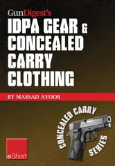 Gun Digest's IDPA Gear & Concealed Carry Clothing eShort Collection: Massad Ayoob covers concealed carry clothing while discussing handgun training advice, CCW tips & IDPA gear. ebook by Massad Ayoob