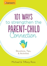101 Ways to Strengthen the Parent-Child Connection - Devotions, Tips, and Activities ebook by Michael Ross,Tiffany Ross