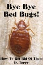 Bye Bye Bed Bugs! - How To Get Rid Of Them ebook by D. Terry