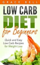 Low Carb Diet for Beginners: Quick and Easy Low Carb Recipes for Weight Loss ebook by Grace Bell