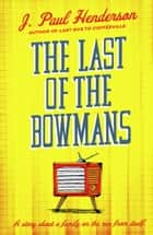 The Last of the Bowmans - A funny, literary novel about a family on the run from itself ebook by J. Paul Henderson