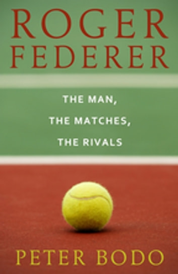 Roger Federer - The Man, The Matches, The Rivals ebook by Peter Bodo
