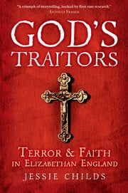 God's Traitors - Terror and Faith in Elizabethan England ebook by Jessie Childs