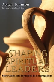 Shaping Spiritual Leaders - Supervision and Formation in Congregations ebook by Abigail Johnson