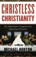 Christless Christianity - The Alternative Gospel of the American Church ebook by Michael Horton, William Willimon