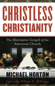 Christless Christianity - The Alternative Gospel of the American Church ebook by Michael Horton,William Willimon