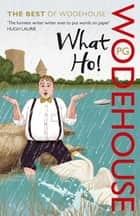 What Ho! - The Best of Wodehouse ebook by P G Wodehouse