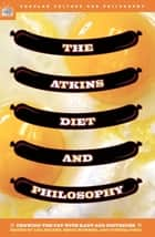 The Atkins Diet and Philosophy - Chewing the Fat with Kant and Nietzsche ebook by Lisa Heldke, Kerri Mommer, Cynthia Pineo,...