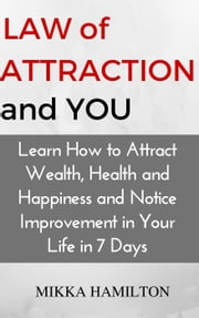 Law of Attraction and YOU: Learn How to Attract Wealth, Health, Happiness and Notice Improvement in Your Life in 7 Days ebook by Mikka Hamilton