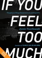 If You Feel Too Much DELUXE - Thoughts on Things Found and Lost and Hoped For ebook by Jamie Tworkowski, Donald Miller