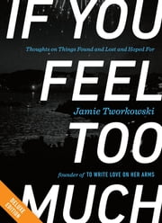If You Feel Too Much DELUXE - Thoughts on Things Found and Lost and Hoped For ebook by Jamie Tworkowski,Donald Miller