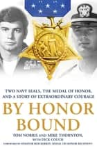 By Honor Bound - Two Navy SEALs, the Medal of Honor, and a Story of Extraordinary Courage ebook by Tom Norris, Mike Thornton, Dick Couch