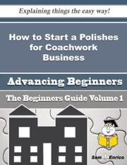 How to Start a Polishes for Coachwork Business (Beginners Guide) - How to Start a Polishes for Coachwork Business (Beginners Guide) ebook by Ayana Vaught