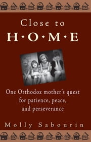 Close to Home - One Orthodox Mother's Quest for Patience, Peace, and Perseverance ebook by Molly Sabourin