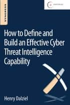 How to Define and Build an Effective Cyber Threat Intelligence Capability ebook by Henry Dalziel, Eric Olson, James Carnall