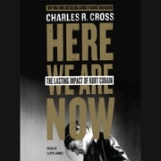 Here We Are Now - The Lasting Impact of Kurt Cobain audiobook by Charles R. Cross