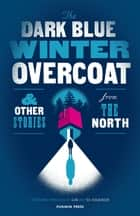 The Dark Blue Winter Overcoat and Other Stories from the North ebook by Various, SJÓN, Ted Hodgkinson
