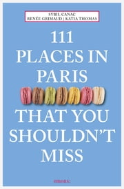 111 Places in Paris That You Shouldn't Miss eBook by Sybil Canac, Renée Grimaud, Katia Thomas