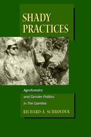 Shady Practices: Agroforestry and Gender Politics in The Gambia ebook by Schroeder, Richard A.